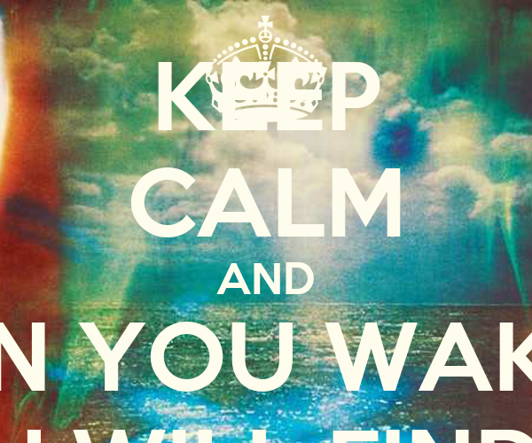 KEEP CALM AND WHEN YOU WAKE UP YOU WILL FIND ME