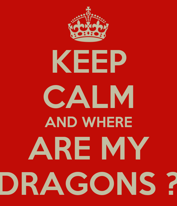 KEEP CALM AND WHERE ARE MY DRAGONS ?