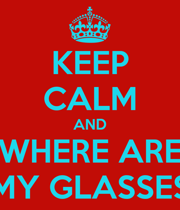 KEEP CALM AND WHERE ARE MY GLASSES