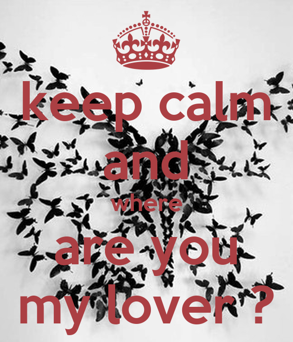 keep calm and where are you my lover ?