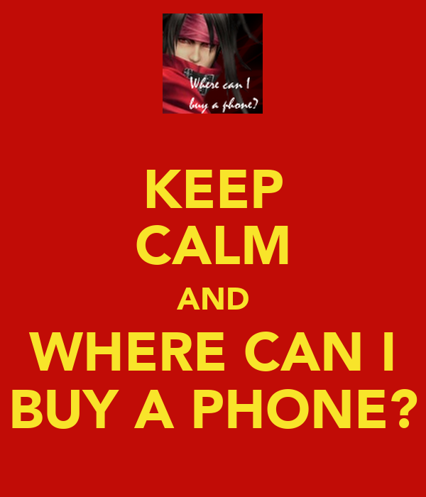 KEEP CALM AND WHERE CAN I BUY A PHONE?