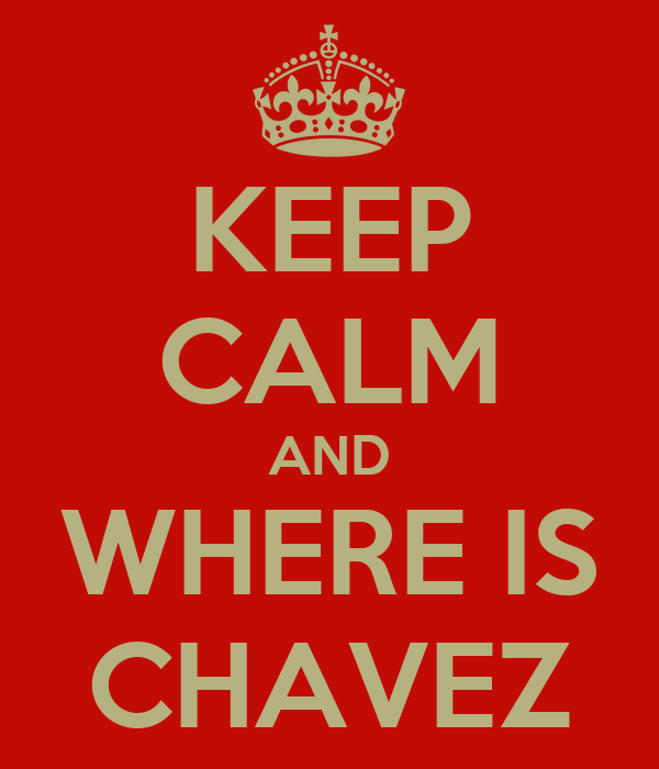 KEEP CALM AND WHERE IS CHAVEZ
