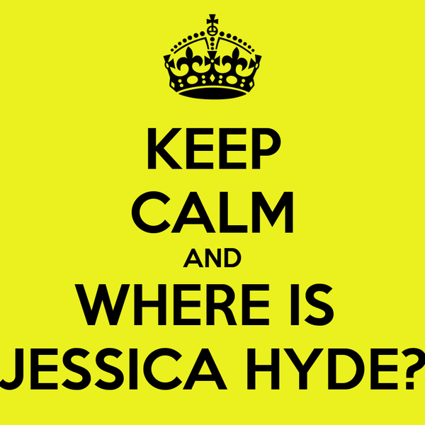 KEEP CALM AND WHERE IS  JESSICA HYDE?