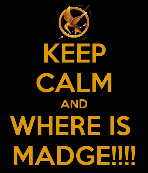 KEEP CALM AND WHERE IS  MADGE!!!!