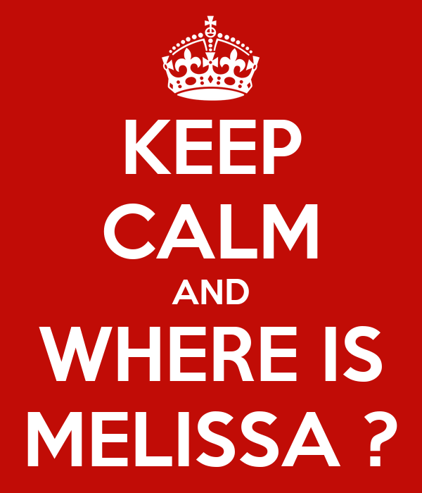 KEEP CALM AND WHERE IS MELISSA ?