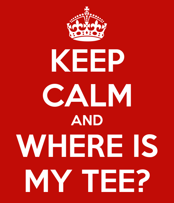 KEEP CALM AND WHERE IS MY TEE?
