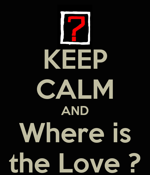 KEEP CALM AND Where is the Love ?