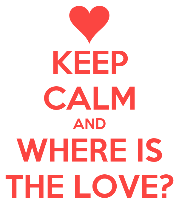 KEEP CALM AND WHERE IS THE LOVE?