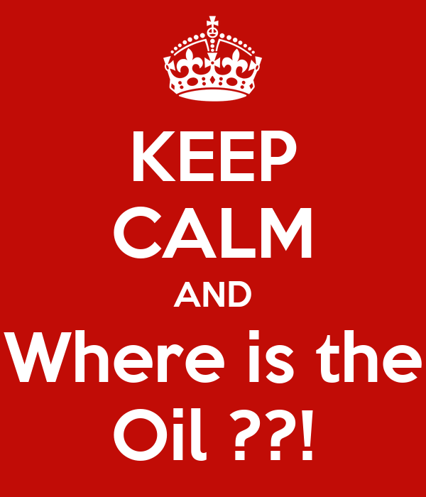 KEEP CALM AND Where is the Oil ??!