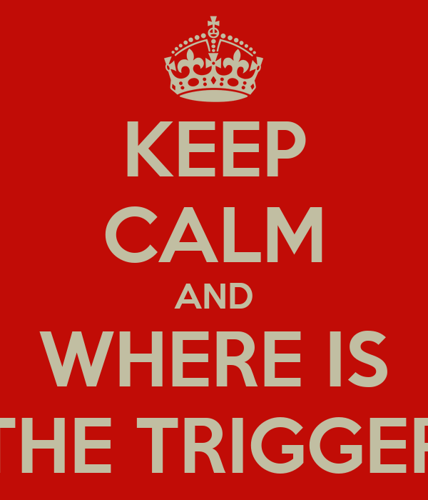 KEEP CALM AND WHERE IS THE TRIGGER