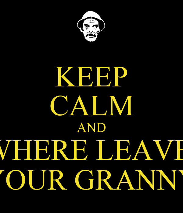 KEEP CALM AND WHERE LEAVE  YOUR GRANNY
