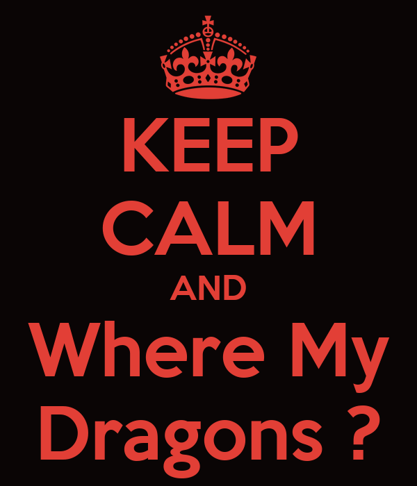 KEEP CALM AND Where My Dragons ?