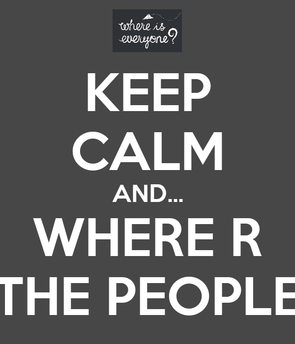 KEEP CALM AND... WHERE R THE PEOPLE