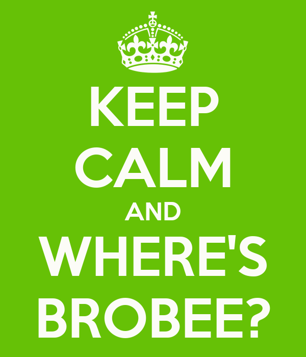 KEEP CALM AND WHERE'S BROBEE?