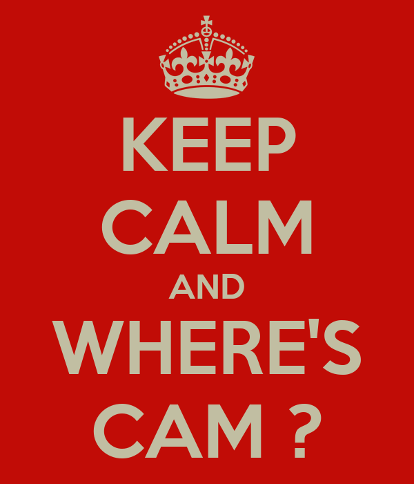 KEEP CALM AND WHERE'S CAM ?