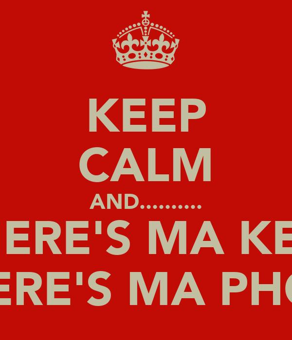 KEEP CALM AND.......... WHERE'S MA KEYS  WHERE'S MA PHONE
