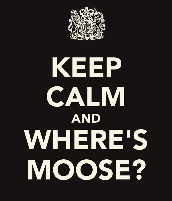KEEP CALM AND WHERE'S MOOSE?