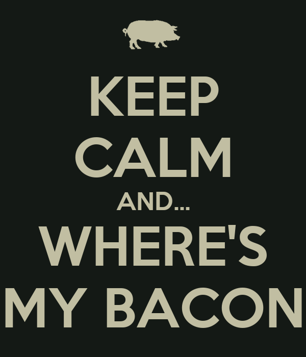 KEEP CALM AND... WHERE'S MY BACON