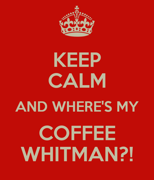 KEEP CALM AND WHERE'S MY COFFEE WHITMAN?!