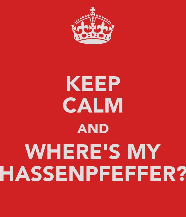KEEP CALM AND WHERE'S MY HASSENPFEFFER?