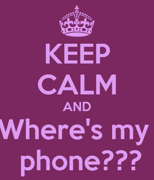 KEEP CALM AND Where's my   phone???