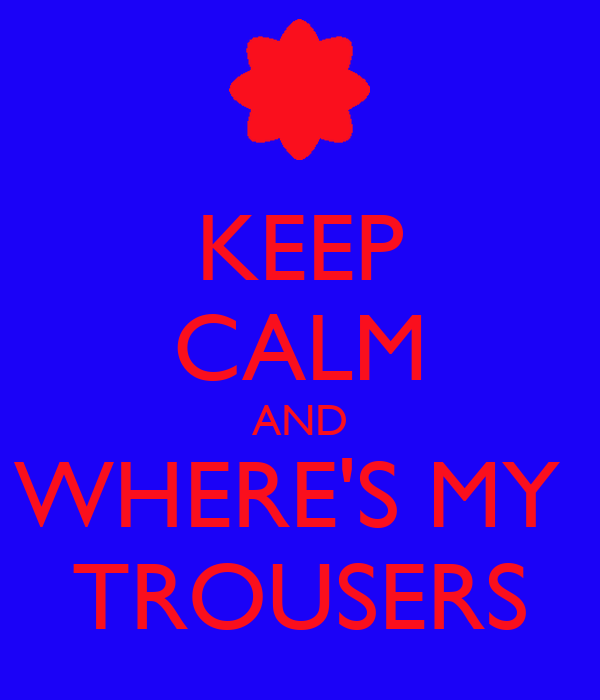 KEEP CALM AND WHERE'S MY  TROUSERS
