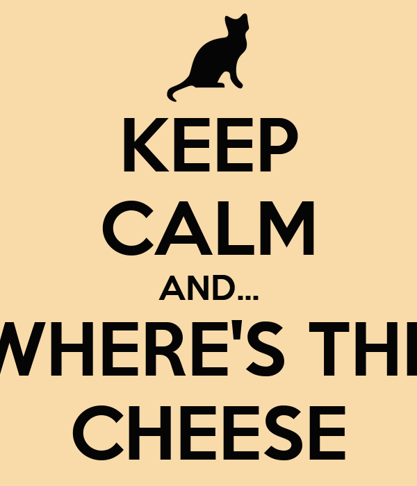 KEEP CALM AND... WHERE'S THE CHEESE