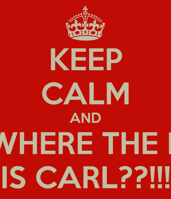 KEEP CALM AND WHERE THE F IS CARL??!!!