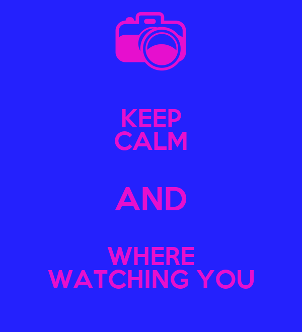 KEEP CALM AND WHERE WATCHING YOU