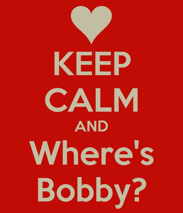 KEEP CALM AND Where's Bobby?