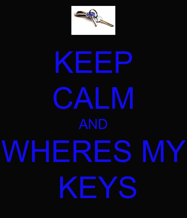 KEEP CALM AND WHERES MY  KEYS