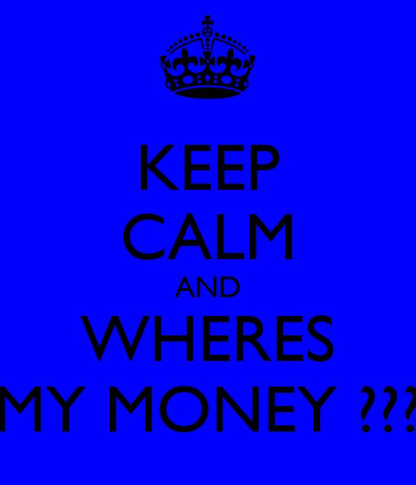 KEEP CALM AND WHERES MY MONEY ???