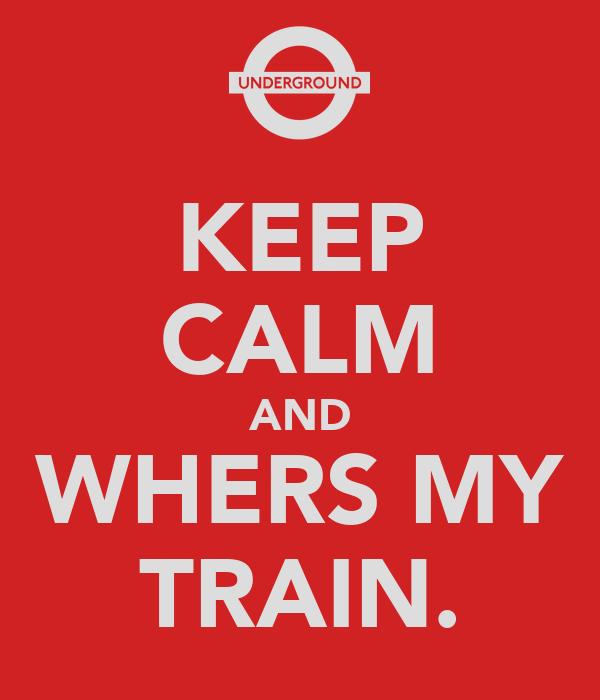 KEEP CALM AND WHERS MY TRAIN.