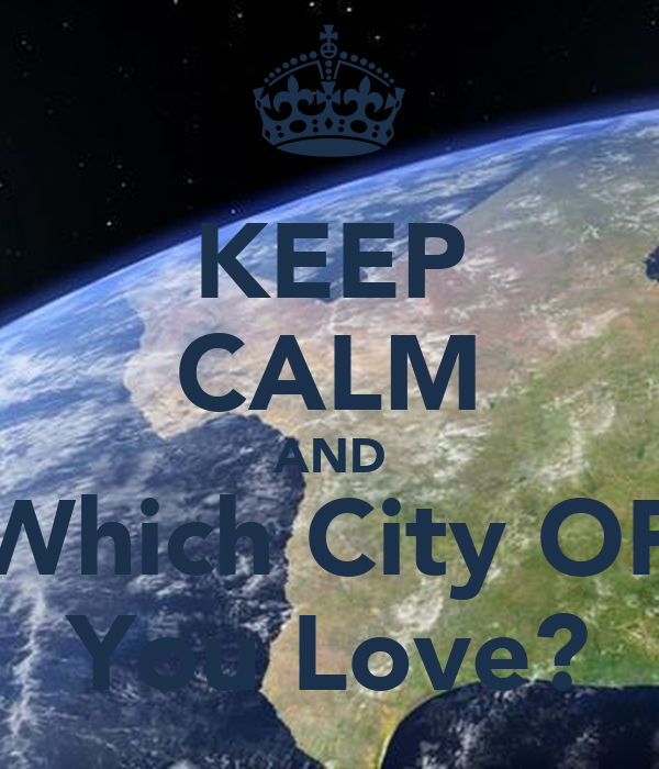 KEEP CALM AND Which City OF You Love?