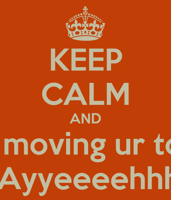 KEEP CALM AND while moving ur tongue say Ayyeeeehhhh !!!