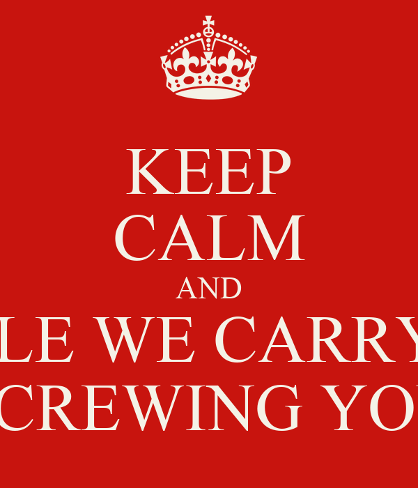 KEEP CALM AND WHiLE WE CARRY ON SCREWING YOU