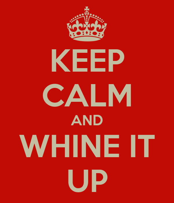 KEEP CALM AND WHINE IT UP
