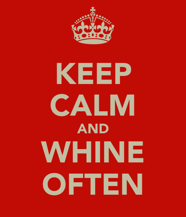 KEEP CALM AND WHINE OFTEN