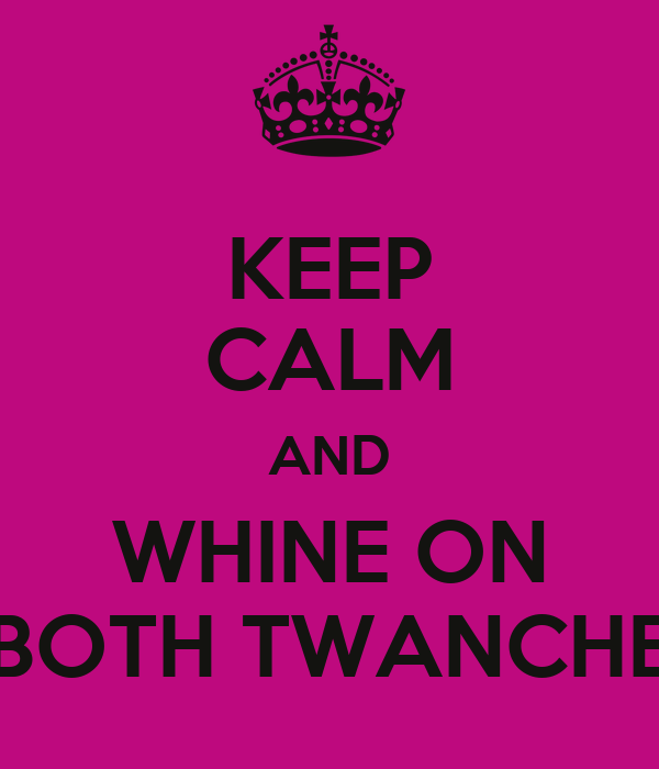 KEEP CALM AND WHINE ON BOTH TWANCHE