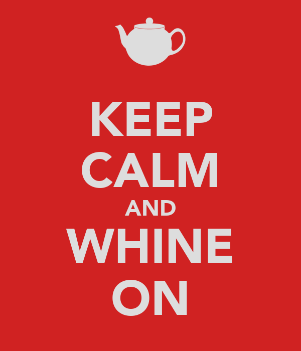 KEEP CALM AND WHINE ON