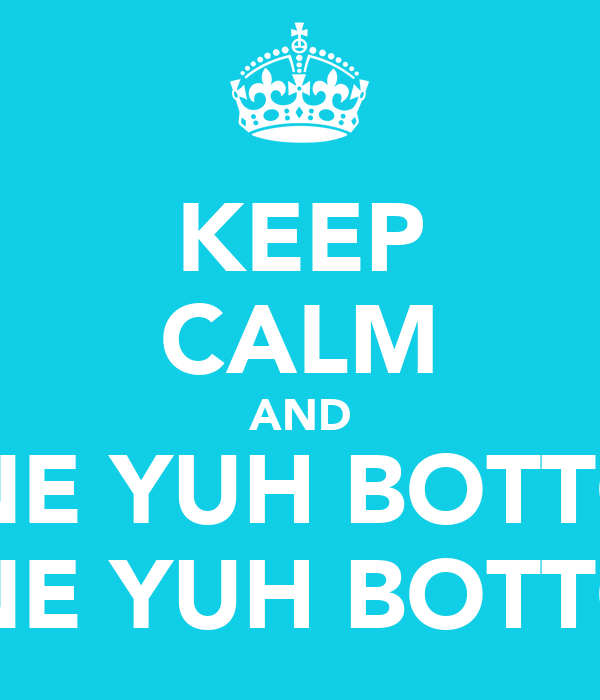 KEEP CALM AND WHINE YUH BOTTOM!! WHINE YUH BOTTOM!!