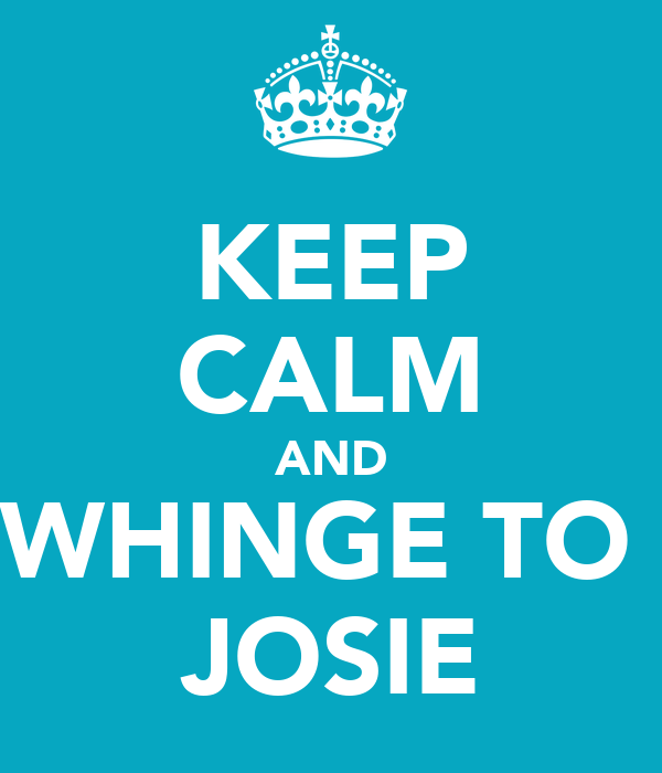 KEEP CALM AND WHINGE TO  JOSIE
