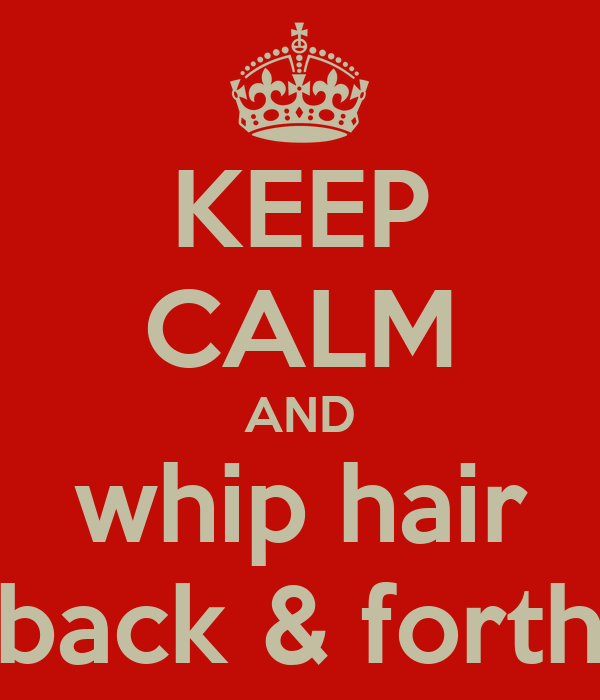 KEEP CALM AND whip hair back & forth