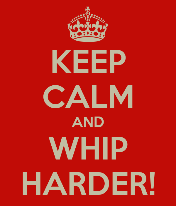 KEEP CALM AND WHIP HARDER!