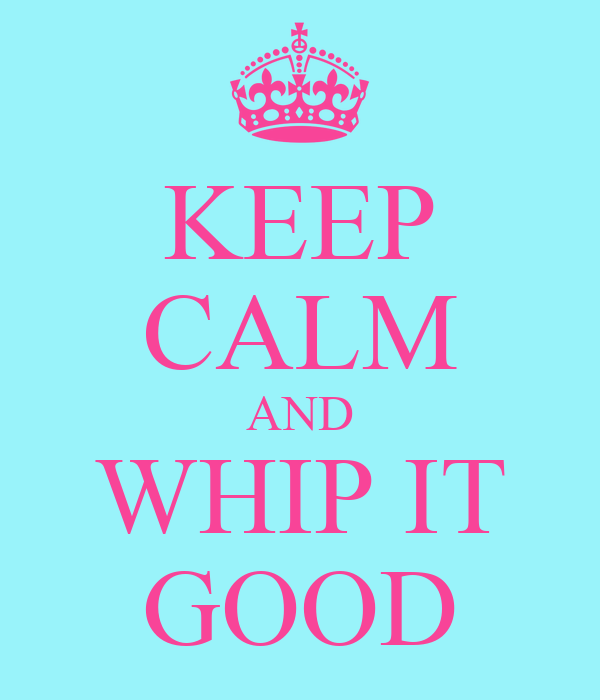 KEEP CALM AND WHIP IT GOOD