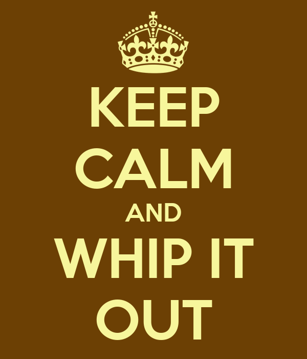 KEEP CALM AND WHIP IT OUT