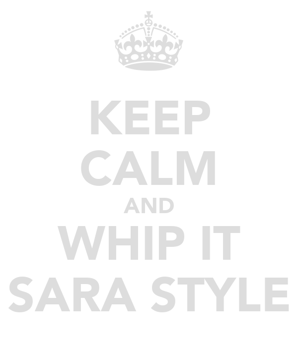 KEEP CALM AND WHIP IT SARA STYLE