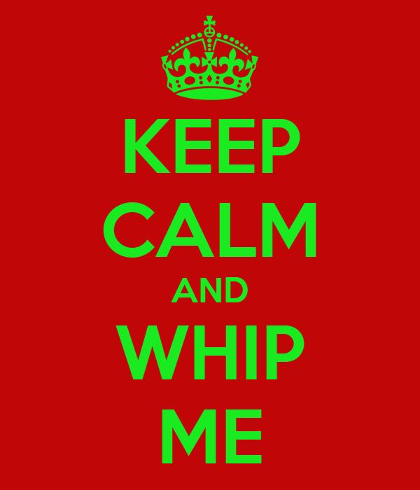 KEEP CALM AND WHIP ME