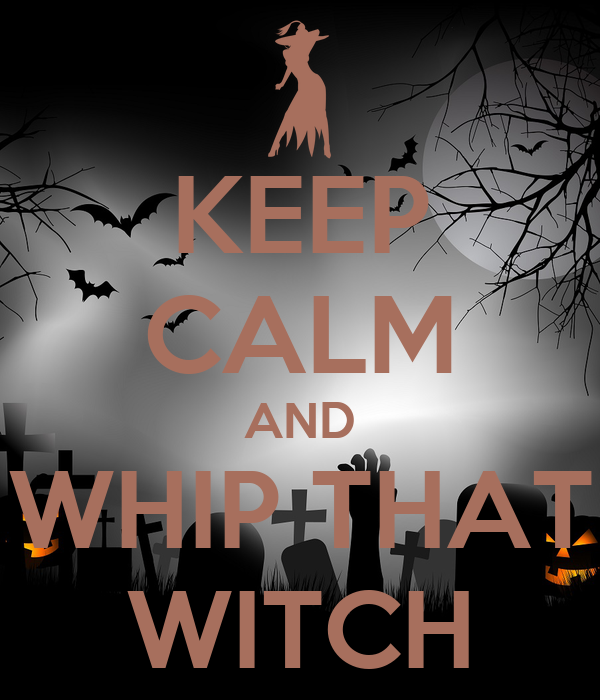 KEEP CALM AND WHIP THAT WITCH