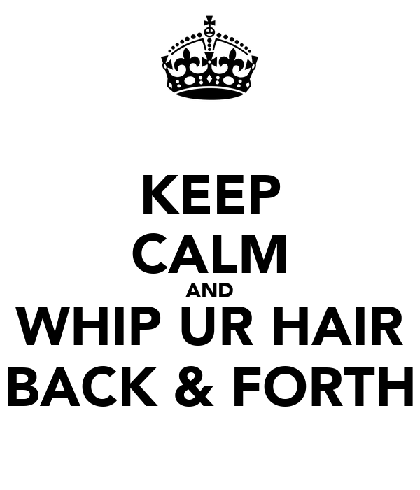KEEP CALM AND WHIP UR HAIR BACK & FORTH